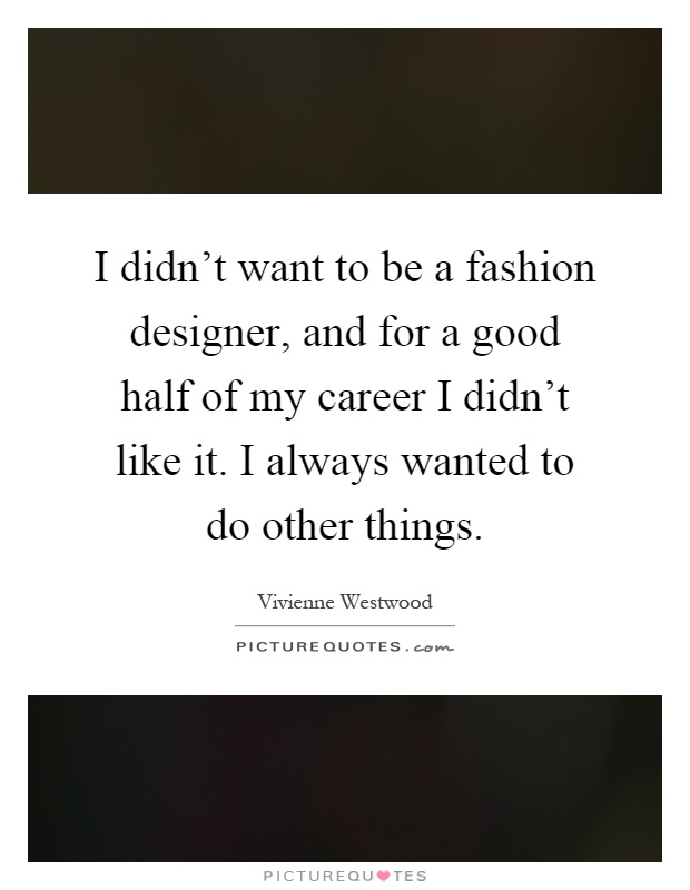 I didn't want to be a fashion designer, and for a good half of my career I didn't like it. I always wanted to do other things Picture Quote #1