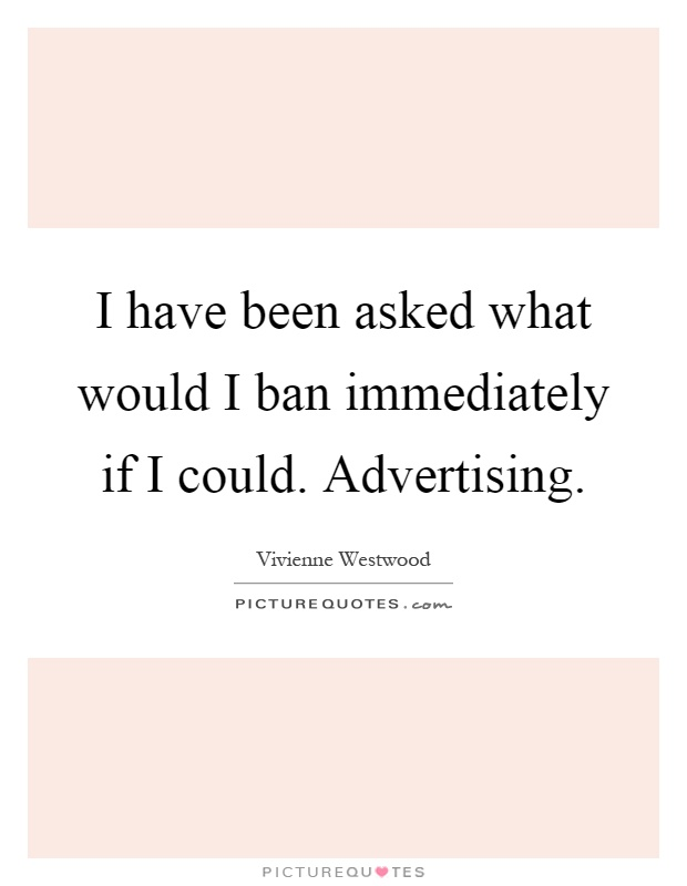 I have been asked what would I ban immediately if I could. Advertising Picture Quote #1