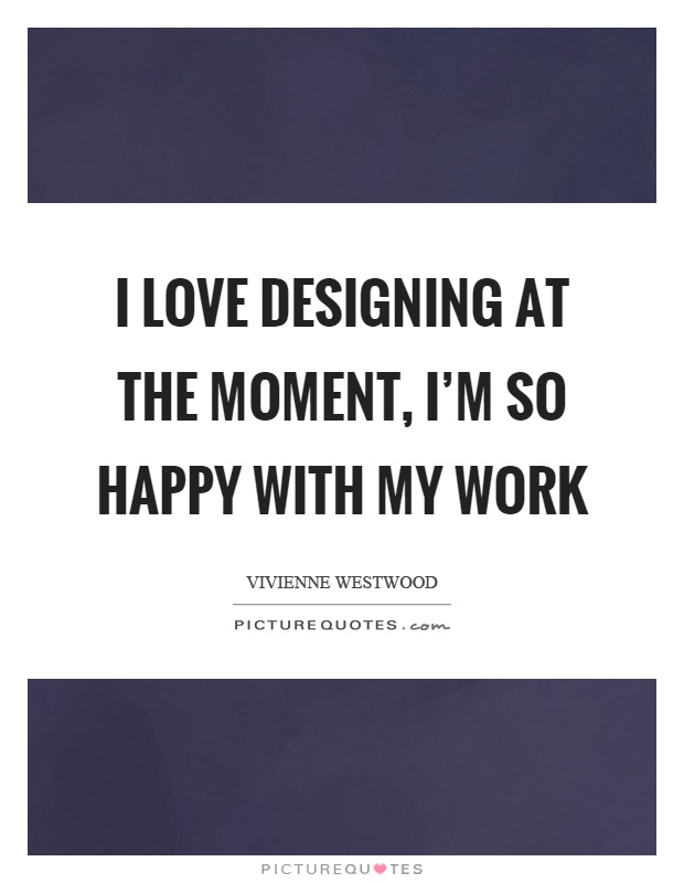 I love designing at the moment, I'm so happy with my work Picture Quote #1