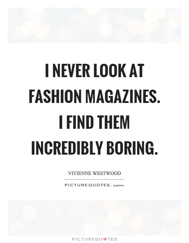 Magazine Quotes Mesmerizing I Never Look At Fashion Magazinesi Find Them Incredibly Boring