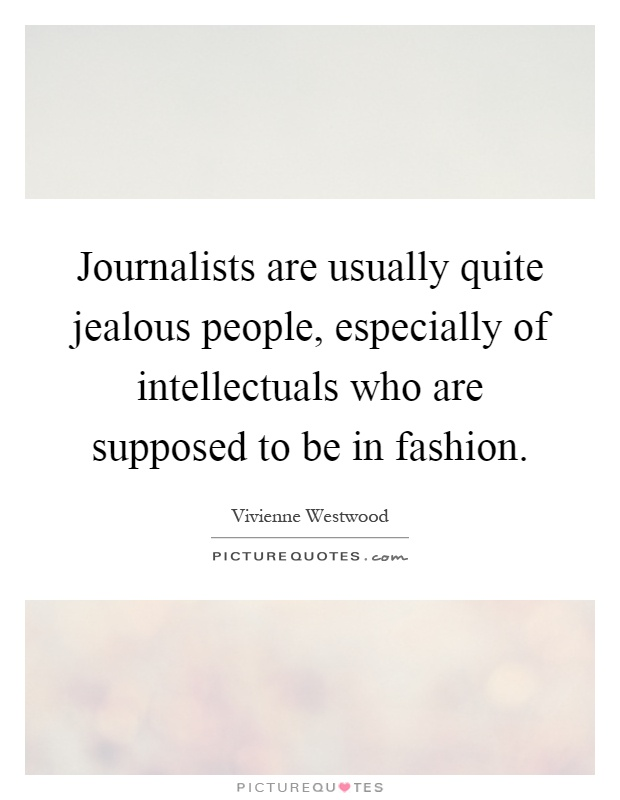 Journalists are usually quite jealous people, especially of intellectuals who are supposed to be in fashion Picture Quote #1