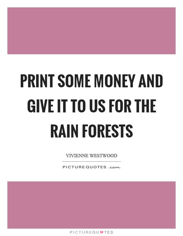 Print some money and give it to us for the rain forests Picture Quote #1