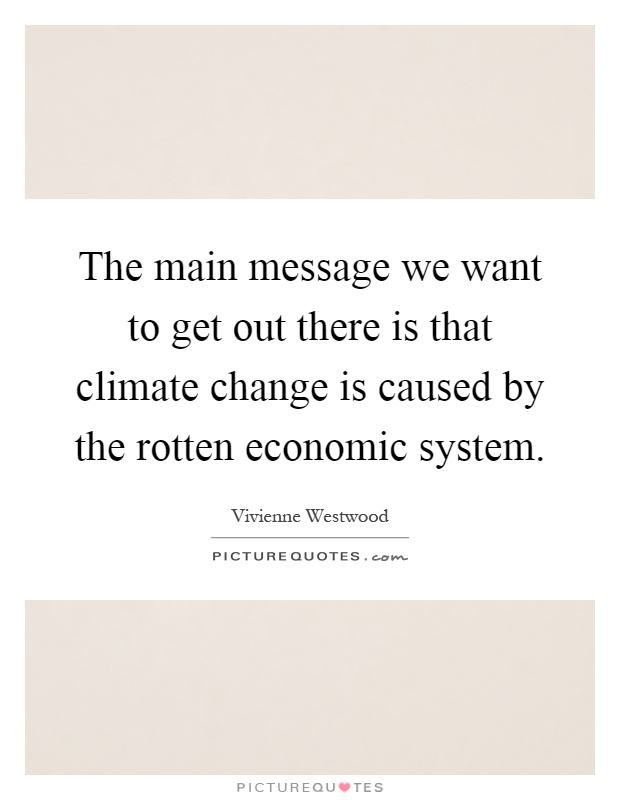 The main message we want to get out there is that climate change is caused by the rotten economic system Picture Quote #1