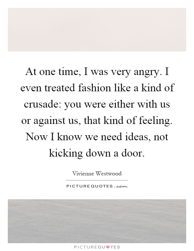 At one time, I was very angry. I even treated fashion like a kind of crusade: you were either with us or against us, that kind of feeling. Now I know we need ideas, not kicking down a door Picture Quote #1