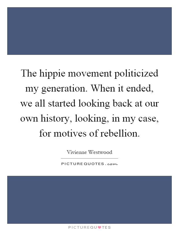 The hippie movement politicized my generation. When it ended, we all started looking back at our own history, looking, in my case, for motives of rebellion Picture Quote #1