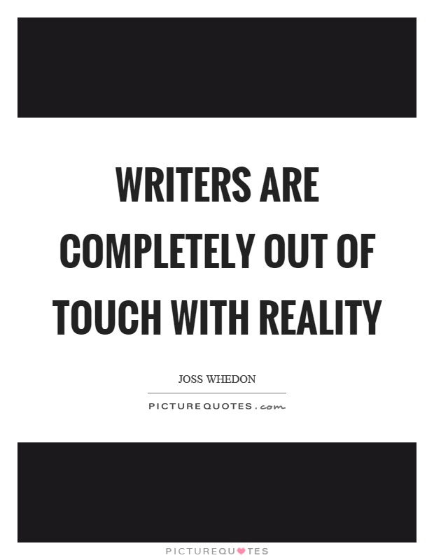 Writers are completely out of touch with reality Picture Quote #1