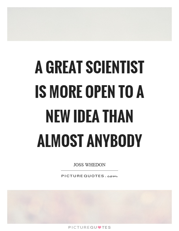 A great scientist is more open to a new idea than almost anybody Picture Quote #1