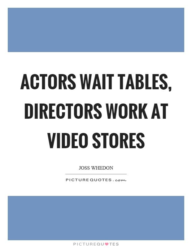 Actors wait tables, directors work at video stores Picture Quote #1