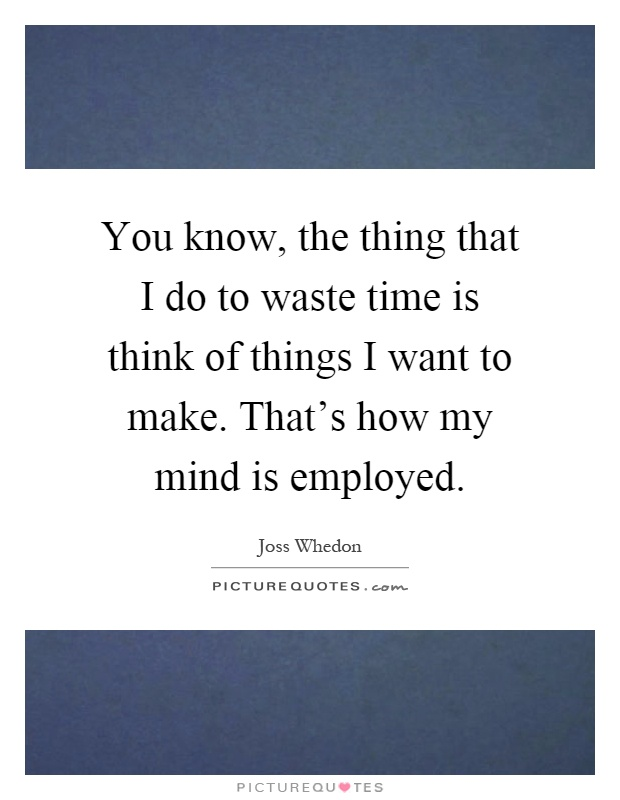 You know, the thing that I do to waste time is think of things I want to make. That's how my mind is employed Picture Quote #1