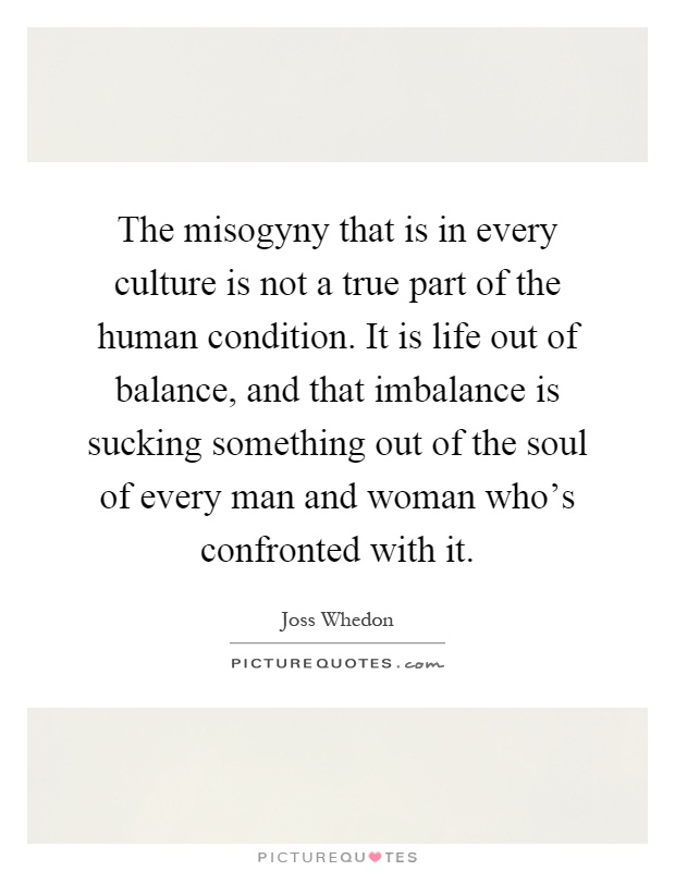 The misogyny that is in every culture is not a true part of the human condition. It is life out of balance, and that imbalance is sucking something out of the soul of every man and woman who's confronted with it Picture Quote #1