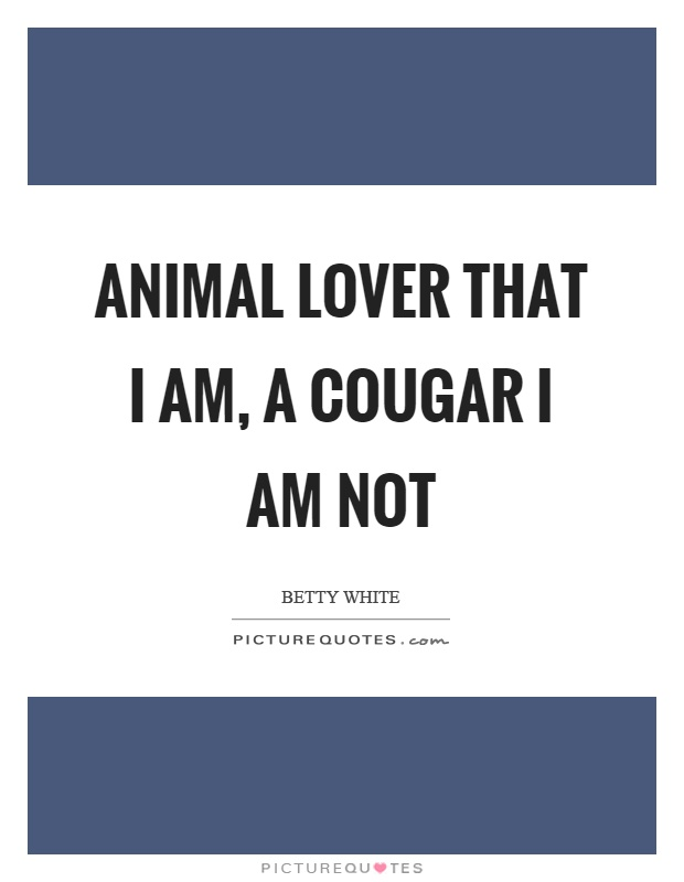 Animal lover that I am, a cougar I am not Picture Quote #1