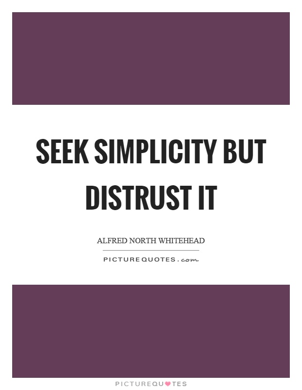 Seek simplicity but distrust it Picture Quote #1
