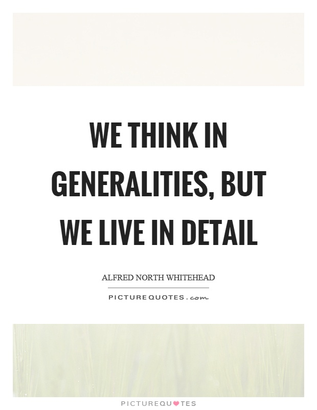 We think in generalities, but we live in detail Picture Quote #1