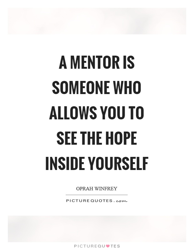 A mentor is someone who allows you to see the hope inside yourself Picture Quote #1