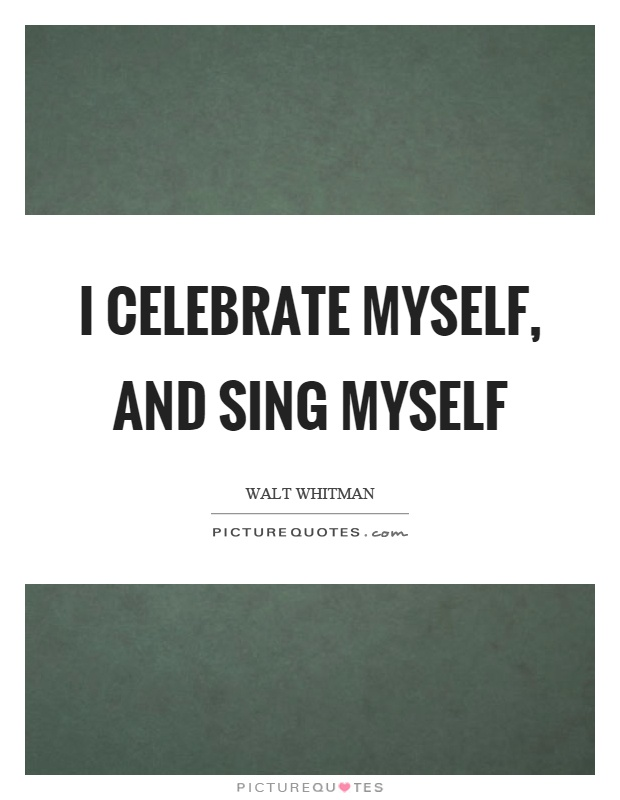 I celebrate myself, and sing myself Picture Quote #1