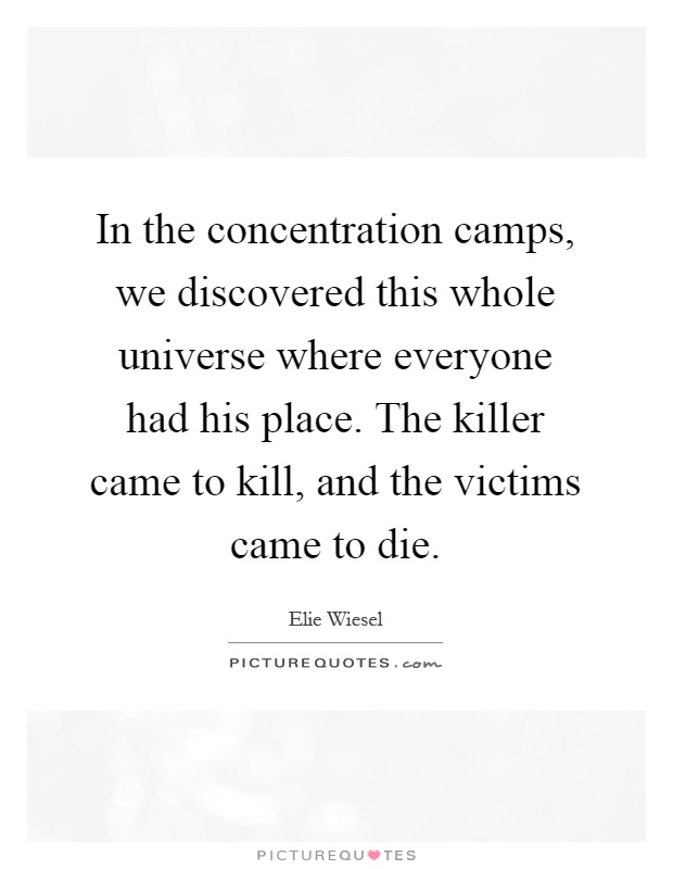 In the concentration camps, we discovered this whole universe where everyone had his place. The killer came to kill, and the victims came to die Picture Quote #1
