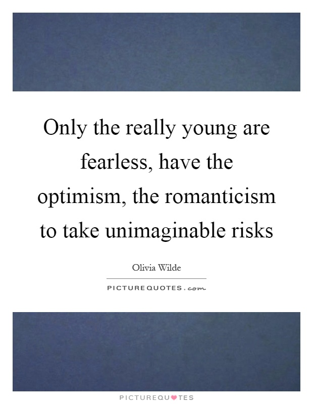 Only the really young are fearless, have the optimism, the romanticism to take unimaginable risks Picture Quote #1