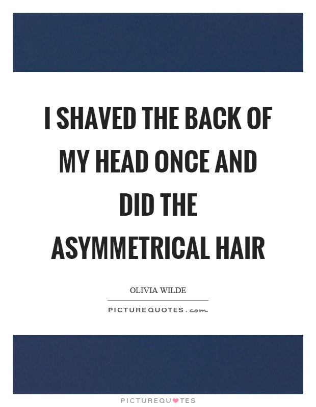 I shaved the back of my head once and did the asymmetrical hair Picture Quote #1