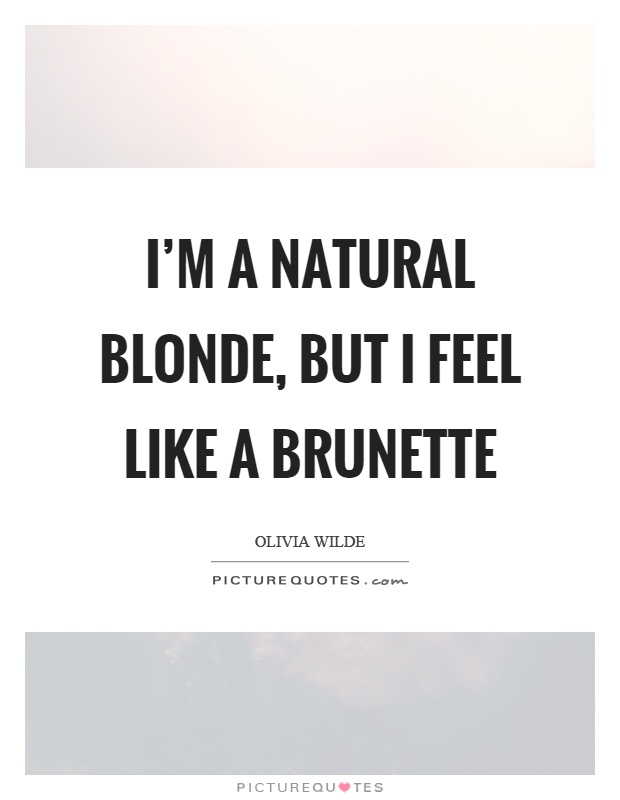 I'm a natural blonde, but I feel like a brunette Picture Quote #1