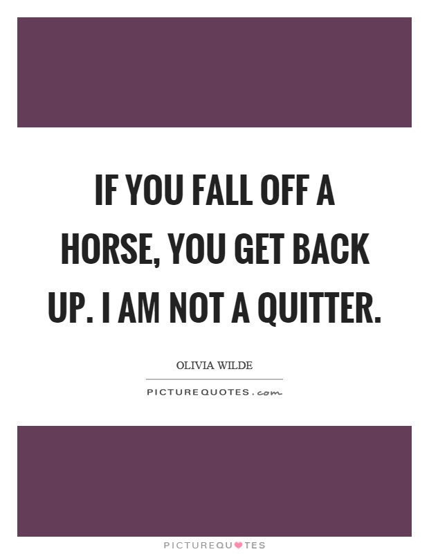 If you fall off a horse, you get back up. I am not a quitter Picture Quote #1