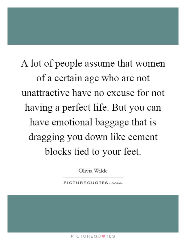 A lot of people assume that women of a certain age who are not unattractive have no excuse for not having a perfect life. But you can have emotional baggage that is dragging you down like cement blocks tied to your feet Picture Quote #1