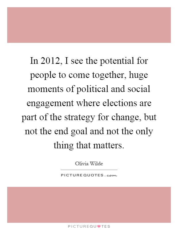 In 2012, I see the potential for people to come together, huge moments of political and social engagement where elections are part of the strategy for change, but not the end goal and not the only thing that matters Picture Quote #1