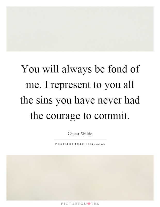 You will always be fond of me. I represent to you all the sins you have never had the courage to commit Picture Quote #1