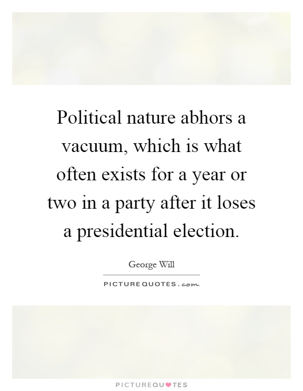 Political nature abhors a vacuum, which is what often exists for a year or two in a party after it loses a presidential election Picture Quote #1