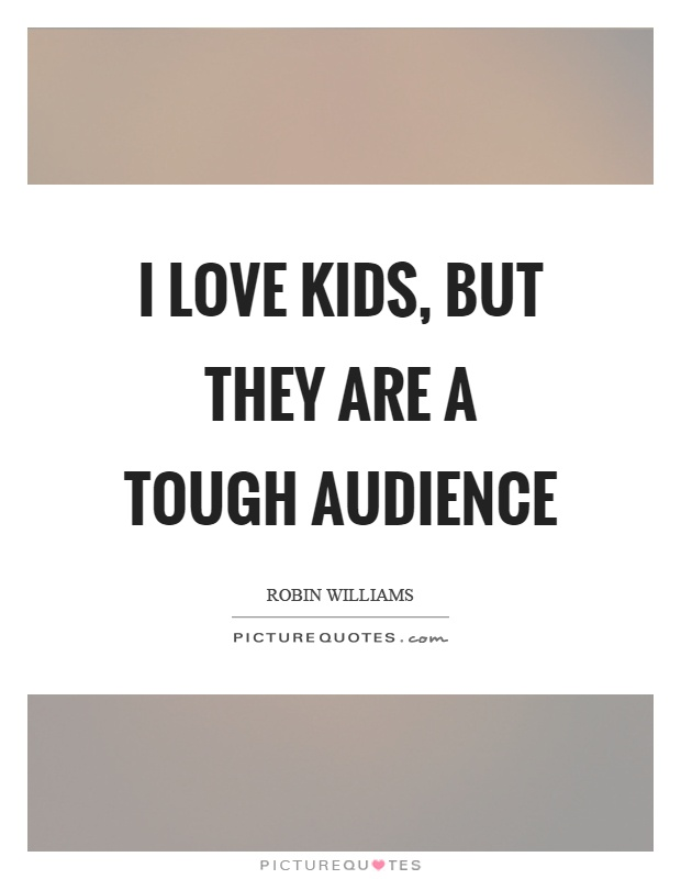 I love kids, but they are a tough audience Picture Quote #1