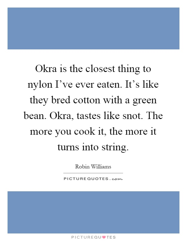 Okra is the closest thing to nylon I've ever eaten. It's like they bred cotton with a green bean. Okra, tastes like snot. The more you cook it, the more it turns into string Picture Quote #1