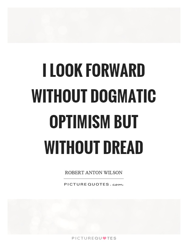 I look forward without dogmatic optimism but without dread Picture Quote #1