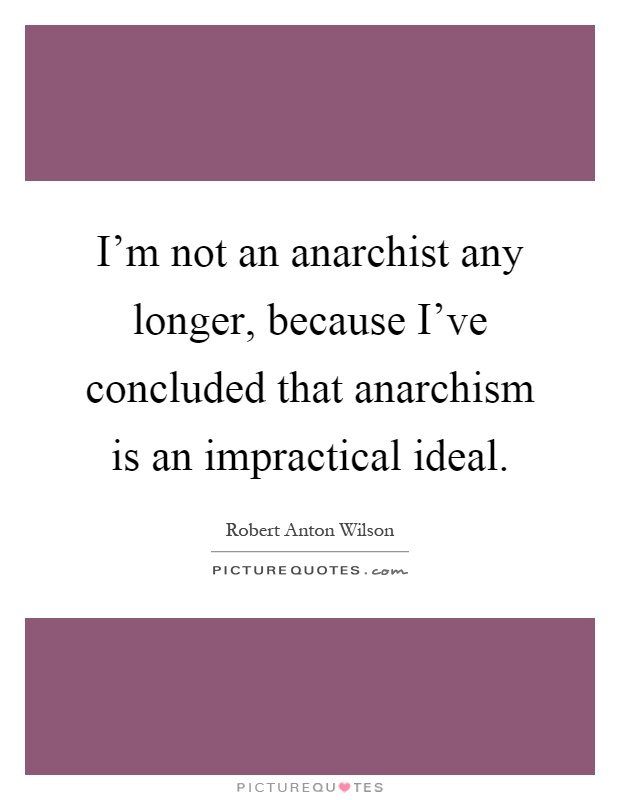 I'm not an anarchist any longer, because I've concluded that anarchism is an impractical ideal Picture Quote #1