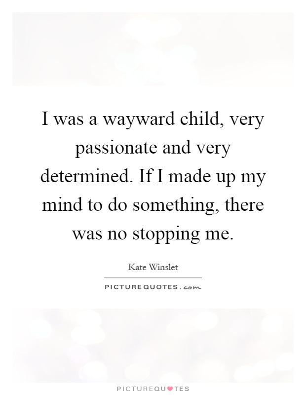 I was a wayward child, very passionate and very determined. If I made up my mind to do something, there was no stopping me Picture Quote #1