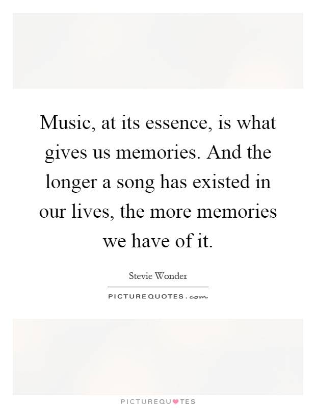 Music, at its essence, is what gives us memories. And the longer a song has existed in our lives, the more memories we have of it Picture Quote #1