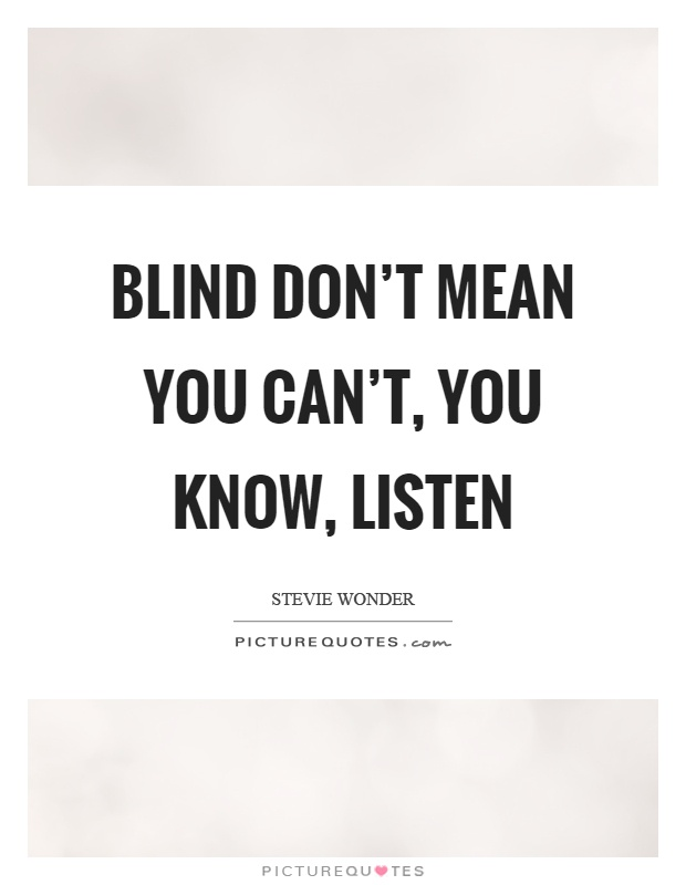 Blind don't mean you can't, you know, listen Picture Quote #1