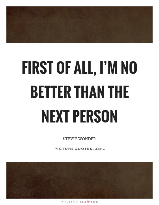 First of all, I'm no better than the next person Picture Quote #1