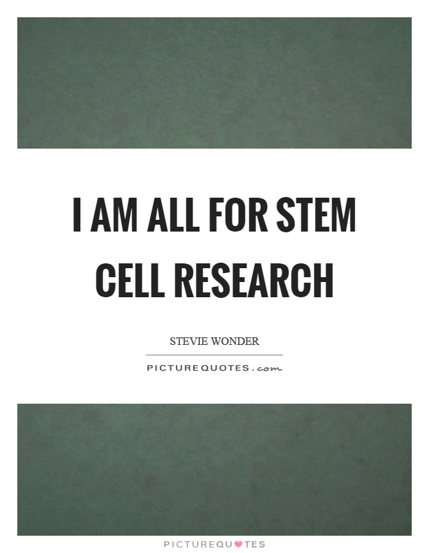 I am all for stem cell research Picture Quote #1