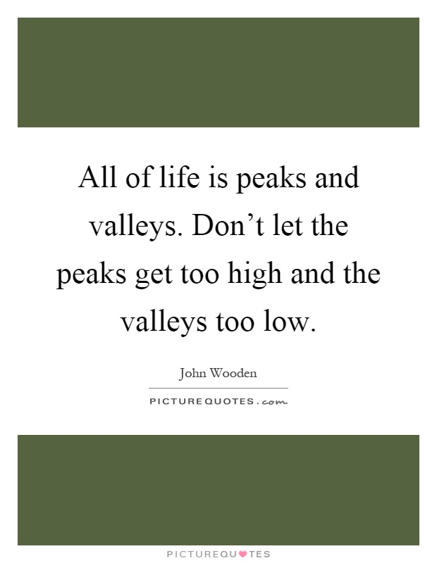 All of life is peaks and valleys. Don't let the peaks get too high and the valleys too low Picture Quote #1