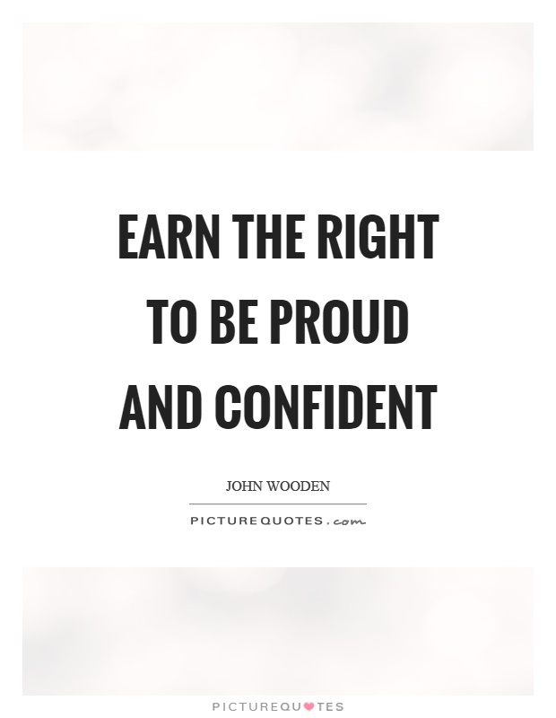 Earn the right to be proud and confident Picture Quote #1