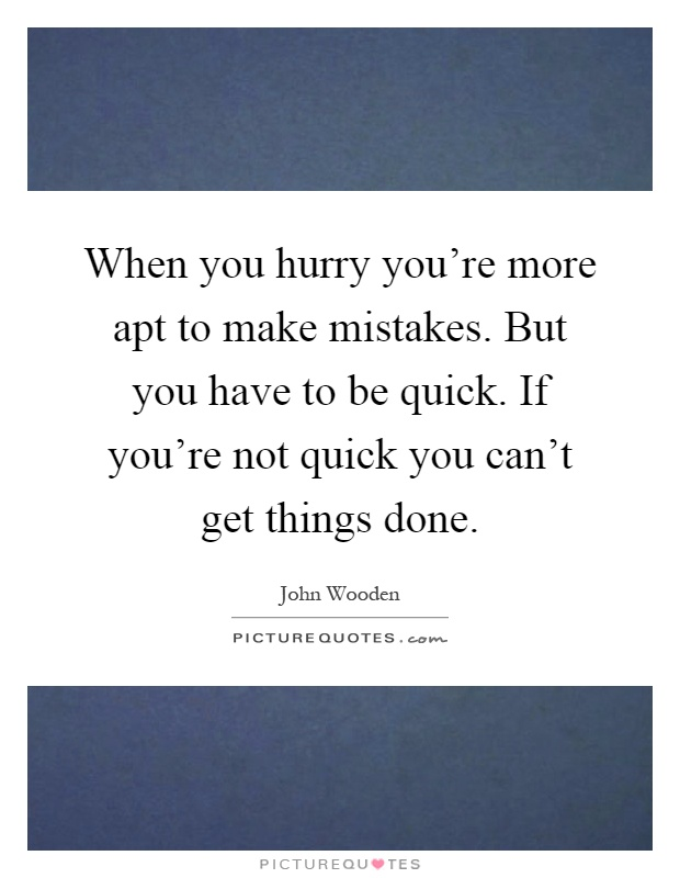 When you hurry you're more apt to make mistakes. But you have to be quick. If you're not quick you can't get things done Picture Quote #1