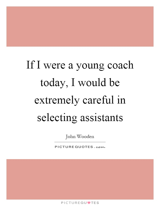 If I were a young coach today, I would be extremely careful in selecting assistants Picture Quote #1