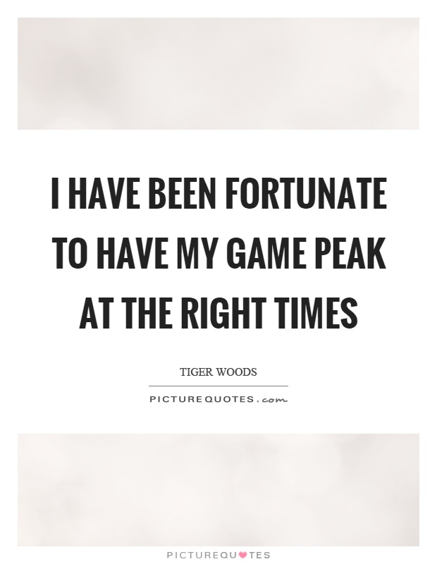 I have been fortunate to have my game peak at the right times Picture Quote #1