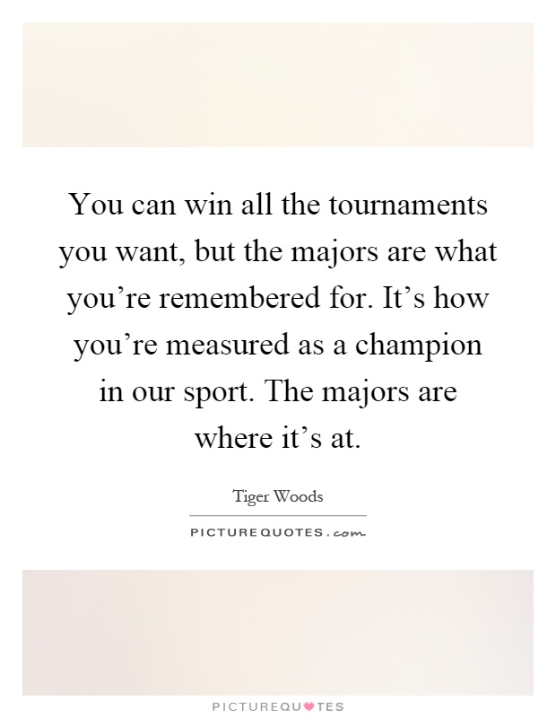 You can win all the tournaments you want, but the majors are what you're remembered for. It's how you're measured as a champion in our sport. The majors are where it's at Picture Quote #1