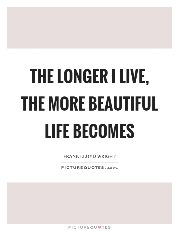 The longer I live, the more beautiful life becomes Picture Quote #1