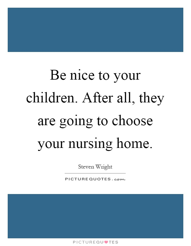 Be nice to your children. After all, they are going to choose your nursing home Picture Quote #1