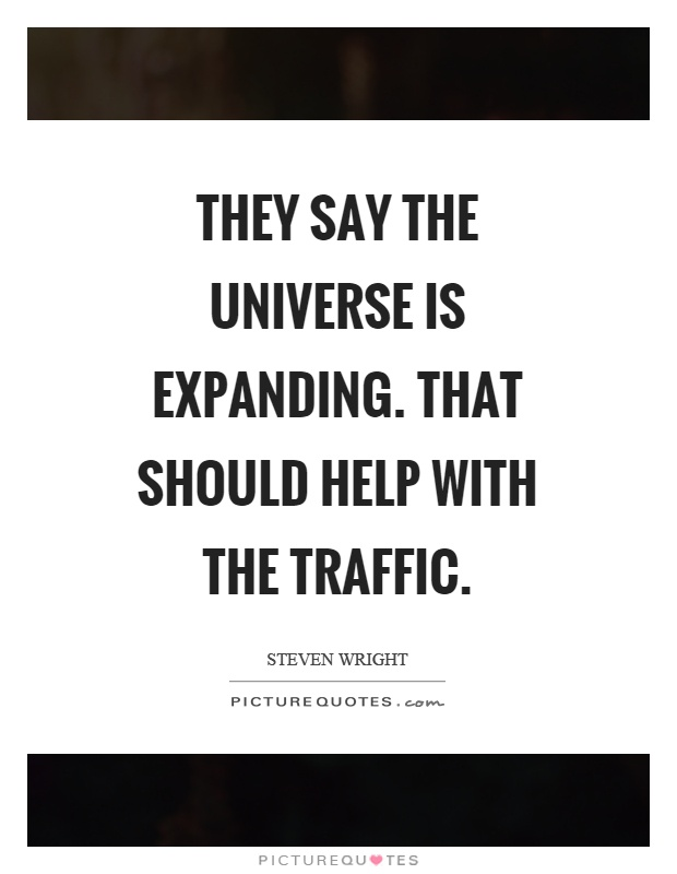 They say the universe is expanding. That should help with the traffic Picture Quote #1