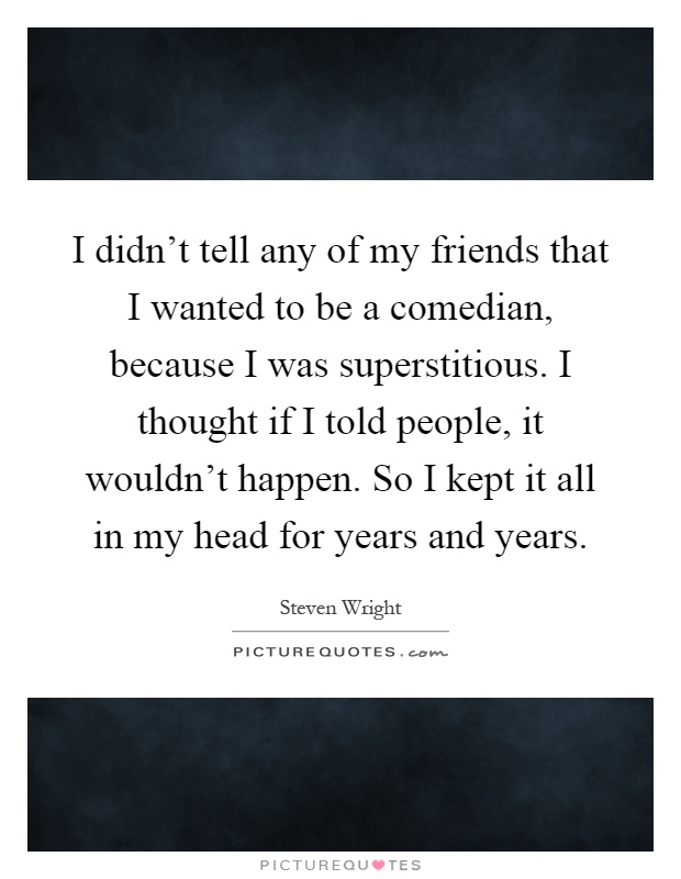 I didn't tell any of my friends that I wanted to be a comedian, because I was superstitious. I thought if I told people, it wouldn't happen. So I kept it all in my head for years and years Picture Quote #1