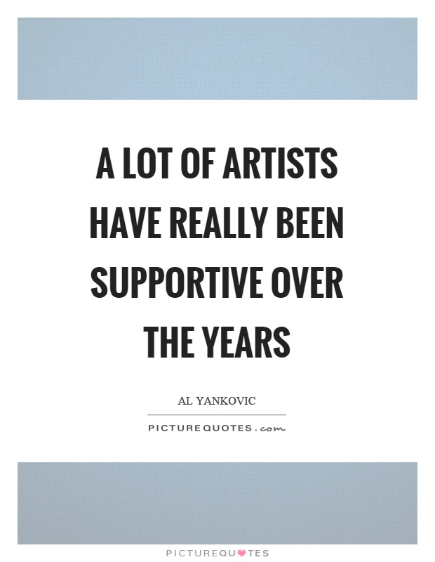 A lot of artists have really been supportive over the years Picture Quote #1