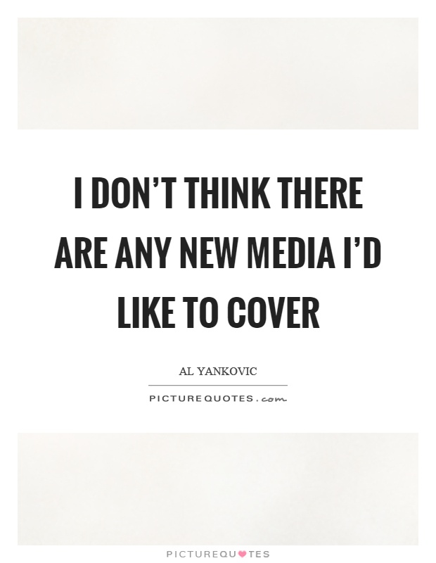 I don't think there are any new media I'd like to cover Picture Quote #1