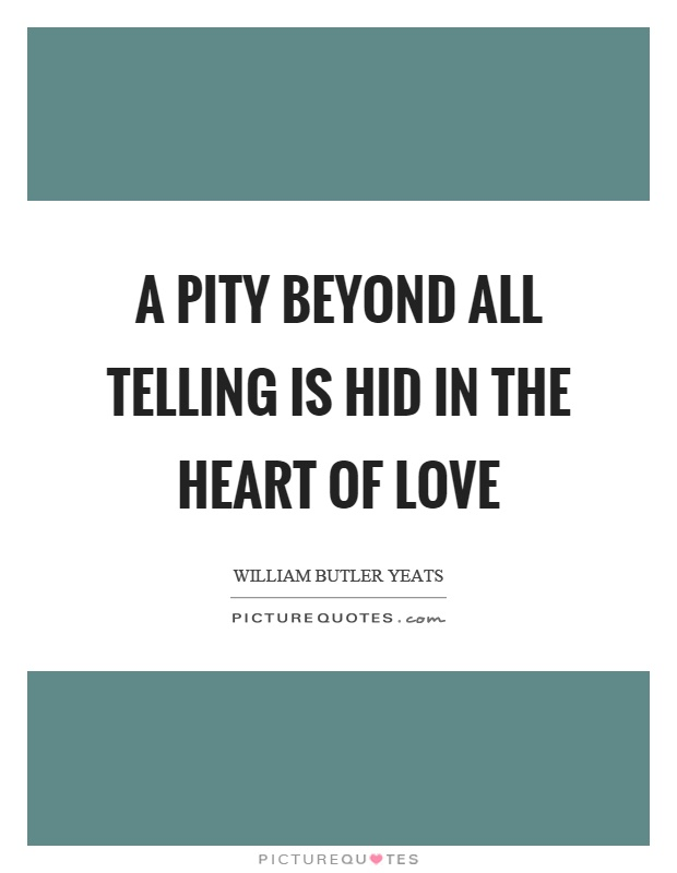 A pity beyond all telling is hid in the heart of love Picture Quote #1